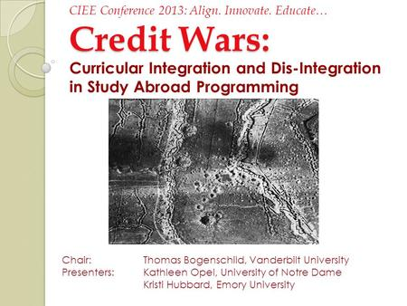 Credit Wars: CIEE Conference 2013: Align. Innovate. Educate… Credit Wars: Curricular Integration and Dis-Integration in Study Abroad Programming Chair: