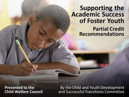 Supporting the Academic Success of Foster Youth Partial Credit Recommendations By the Child and Youth Development and Successful Transitions Committee.
