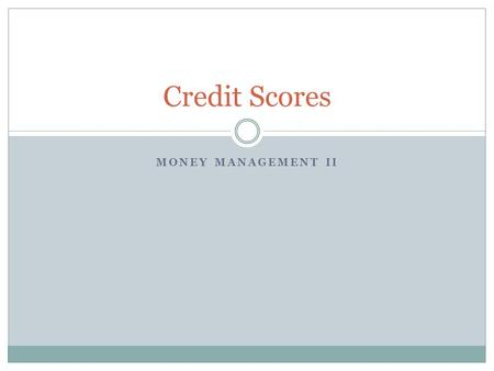 MONEY MANAGEMENT II Credit Scores. What Were Covering Today What is a credit score/rating? What is a FICO score? Why do I have more than one credit score/rating?