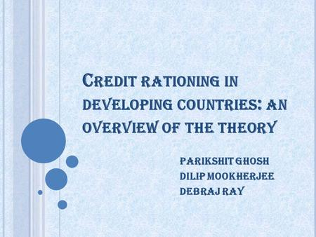 C REDIT RATIONING IN DEVELOPING COUNTRIES : AN OVERVIEW OF THE THEORY Parikshit ghosh Dilip mookherjee Debraj ray.