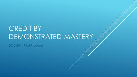 CREDIT BY DEMONSTRATED MASTERY 2013-2014 Pilot Program.