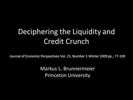 Deciphering the Liquidity and Credit Crunch Journal of Economic Perspectives Vol. 23, Number 1-Winter 2009 pp., 77-100 Markus L. Brunnermeier Princeton.