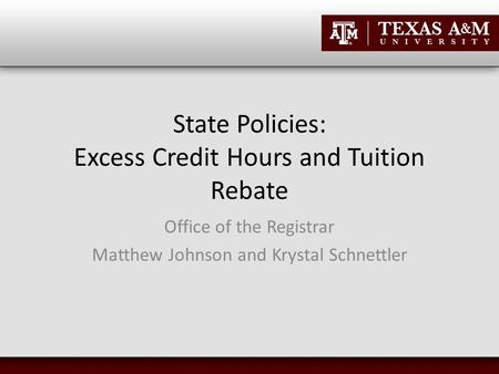 State Policies: Excess Credit Hours and Tuition Rebate Office of the Registrar Matthew Johnson and Krystal Schnettler.