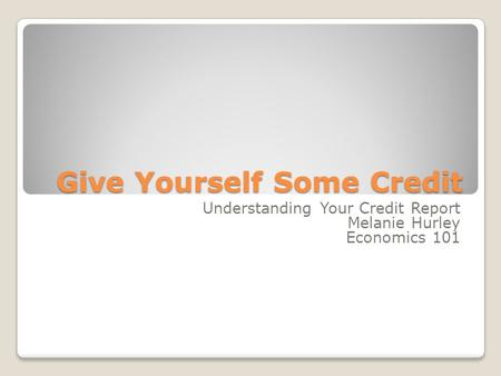 Give Yourself Some Credit Understanding Your Credit Report Melanie Hurley Economics 101.