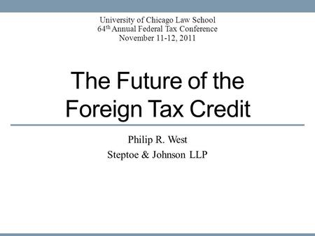 The Future of the Foreign Tax Credit Philip R. West Steptoe & Johnson LLP University of Chicago Law School 64 th Annual Federal Tax Conference November.