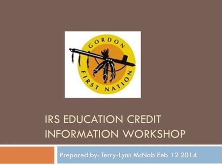 IRS EDUCATION CREDIT INFORMATION WORKSHOP Prepared by: Terry-Lynn McNab Feb 12 2014.