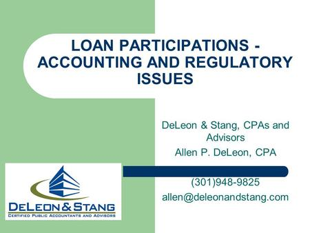LOAN PARTICIPATIONS - ACCOUNTING AND REGULATORY ISSUES DeLeon & Stang, CPAs and Advisors Allen P. DeLeon, CPA (301)948-9825