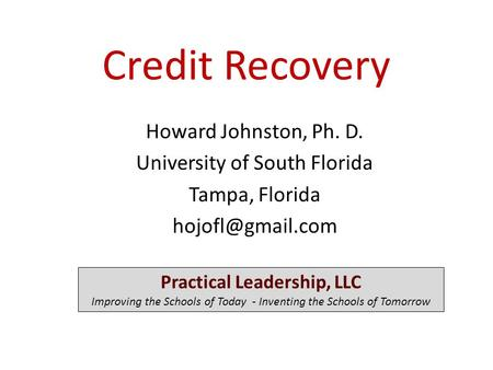 Credit Recovery Howard Johnston, Ph. D. University of South Florida Tampa, Florida Practical Leadership, LLC Improving the Schools of.