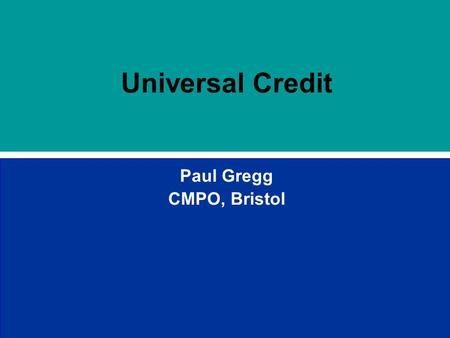 Universal Credit Paul Gregg CMPO, Bristol. Outline Universal Credit involves the integration of 3 major parts of the welfare system and has been motivated.