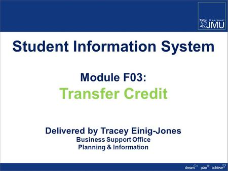 Student Information System Module F03: Transfer Credit Delivered by Tracey Einig-Jones Business Support Office Planning & Information.