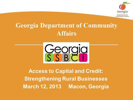 Georgia Department of Community Affairs _______________________________ Access to Capital and Credit: Strengthening Rural Businesses March 12, 2013 Macon,