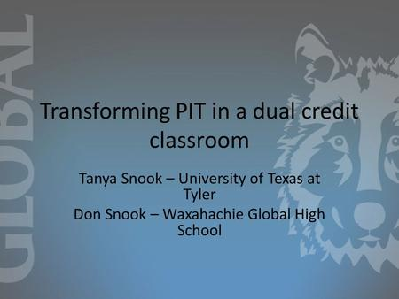 Transforming PIT in a dual credit classroom Tanya Snook – University of Texas at Tyler Don Snook – Waxahachie Global High School.