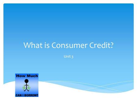 What is Consumer Credit? Unit 3. Credit – is an arrangement to receive cash, goods, or services now and pay for them in the future. Consumer Credit –