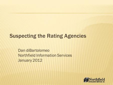 Suspecting the Rating Agencies Dan diBartolomeo Northfield Information Services January 2012.