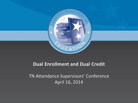 Dual Enrollment and Dual Credit TN Attendance Supervisors Conference April 16, 2014.