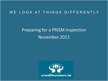 W E L O O K A T T H I N G S D I F F E R E N T L Y Preparing for a PRISM inspection November 2013 W E L O O K A T T H I N G S D I F F E R E N T L Y Preparing.
