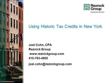 Using Historic Tax Credits in New York Joel Cohn, CPA Reznick Group  410-783-4900