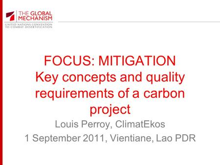 FOCUS: MITIGATION Key concepts and quality requirements of a carbon project Louis Perroy, ClimatEkos 1 September 2011, Vientiane, Lao PDR.
