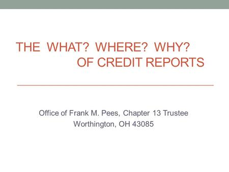 THE WHAT? WHERE? WHY? OF CREDIT REPORTS Office of Frank M. Pees, Chapter 13 Trustee Worthington, OH 43085.