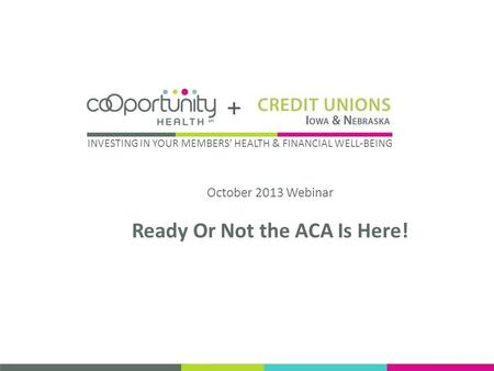 October 2013 Webinar Ready Or Not the ACA Is Here! INVESTING IN YOUR MEMBERS HEALTH & FINANCIAL WELL-BEING.