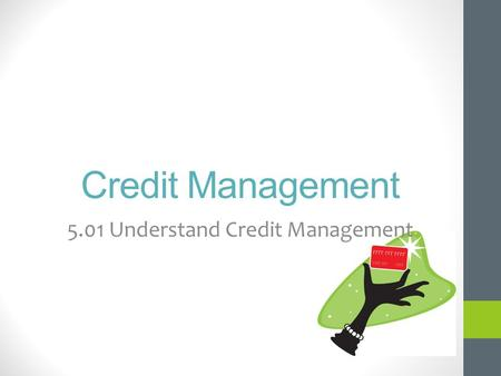 Credit Management 5.01 Understand Credit Management.