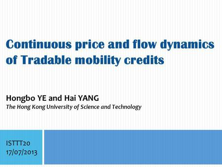 Continuous price and flow dynamics of Tradable mobility credits Hongbo YE and Hai YANG The Hong Kong University of Science and Technology ISTTT20 17/07/2013.