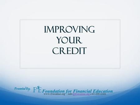 Improving your credit Presented By: F 3 E Foundation for Financial Education  |