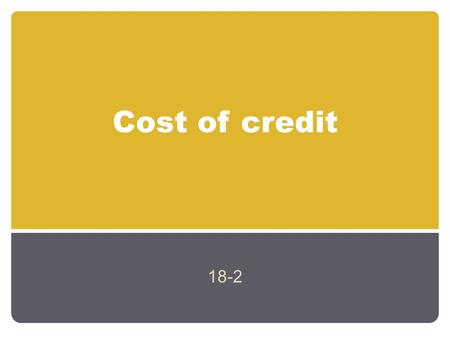 Cost of credit 18-2. Finding interest Borrowing money has a cost Interest (I) is the cost of using someone elses money. The amount of interest paid on.