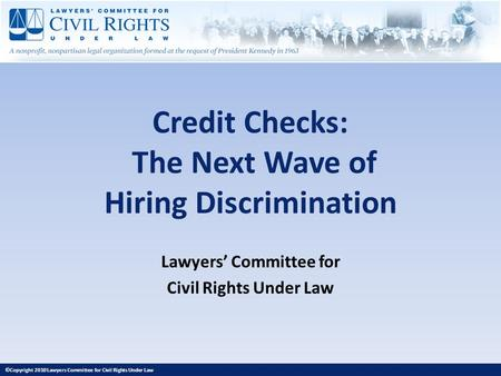 Credit Checks: The Next Wave of Hiring Discrimination Lawyers Committee for Civil Rights Under Law ©Copyright 2010 Lawyers Committee for Civil Rights Under.