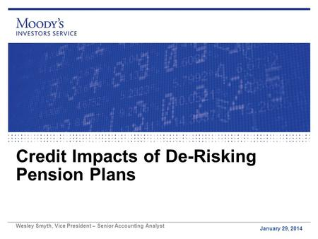 Credit Impacts of De-Risking Pension Plans January 29, 2014 Wesley Smyth, Vice President – Senior Accounting Analyst.