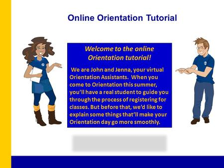 Welcome to the online Orientation tutorial! We are John and Jenna, your virtual Orientation Assistants. When you come to Orientation this summer, youll.