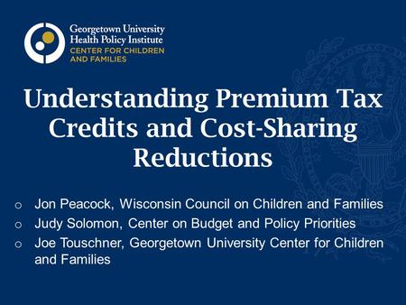 Understanding Premium Tax Credits and Cost-Sharing Reductions o Jon Peacock, Wisconsin Council on Children and Families o Judy Solomon, Center on Budget.