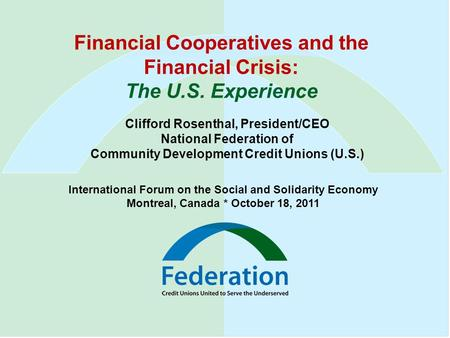 Financial Cooperatives and the Financial Crisis: The U.S. Experience Clifford Rosenthal, President/CEO National Federation of Community Development Credit.