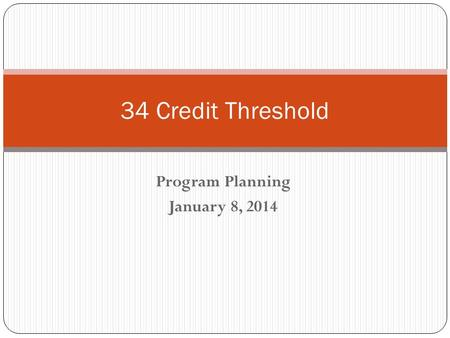 Program Planning January 8, 2014 34 Credit Threshold.