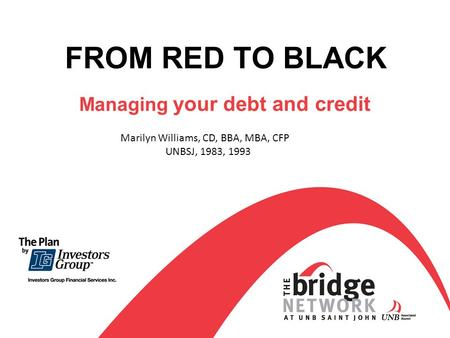 FROM RED TO BLACK Managing your debt and credit Marilyn Williams, CD, BBA, MBA, CFP UNBSJ, 1983, 1993.