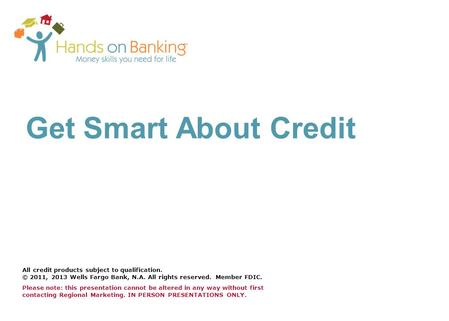 Get Smart About Credit All credit products subject to qualification. © 2011, 2013 Wells Fargo Bank, N.A. All rights reserved. Member FDIC. Please note: