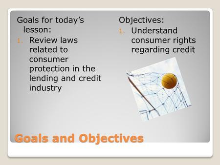 Goals and Objectives Goals for todays lesson: 1. Review laws related to consumer protection in the lending and credit industry Objectives: 1. Understand.