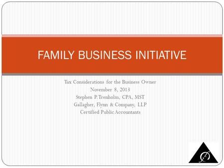 Tax Considerations for the Business Owner November 8, 2013 Stephen P. Trenholm, CPA, MST Gallagher, Flynn & Company, LLP Certified Public Accountants FAMILY.