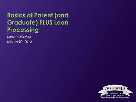 Basics of Parent (and Graduate) PLUS Loan Processing Session #30544 March 20, 2012.