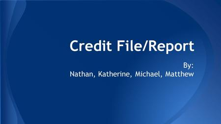 Credit File/Report By: Nathan, Katherine, Michael, Matthew.