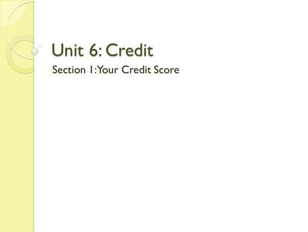 Unit 6: Credit Section 1: Your Credit Score. I CAN: Define Credit List and describe the 5 Cs of credit Explain how bureaus report credit worthiness Evaluate.
