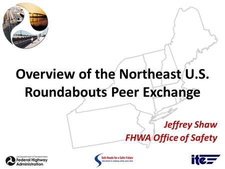 Overview of the Northeast U.S. Roundabouts Peer Exchange Jeffrey Shaw FHWA Office of Safety.
