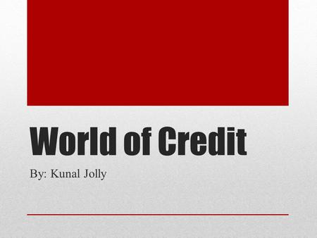 World of Credit By: Kunal Jolly. What is Credit? Credit mean that you have an opportunity to use someone elses money to meet your own requirements.
