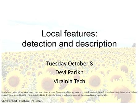 Local features: detection and description Tuesday October 8 Devi Parikh Virginia Tech Slide credit: Kristen Grauman 1 Disclaimer: Most slides have been.