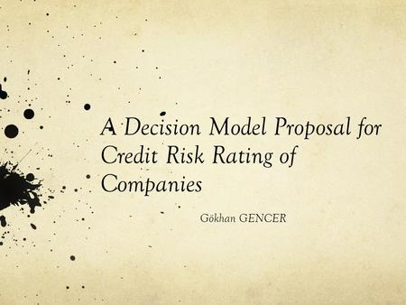 A Decision Model Proposal for Credit Risk Rating of Companies Gökhan GENCER.