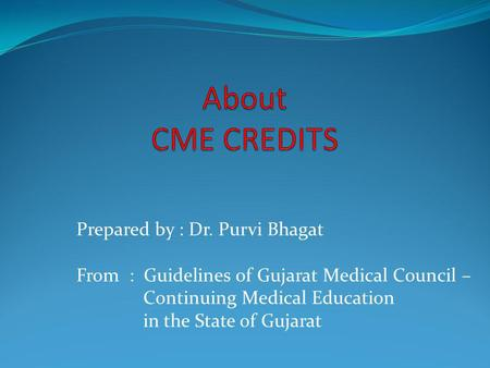 Prepared by : Dr. Purvi Bhagat From : Guidelines of Gujarat Medical Council – Continuing Medical Education in the State of Gujarat.