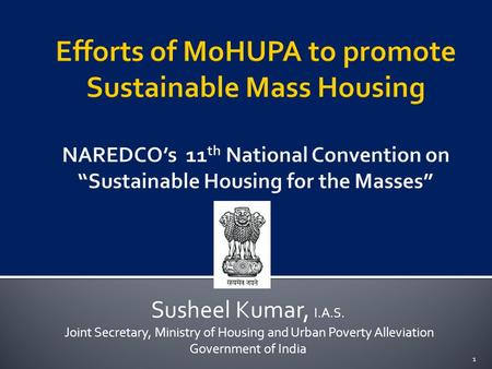 Susheel Kumar, I.A.S. Joint Secretary, Ministry of Housing and Urban Poverty Alleviation Government of India 1.