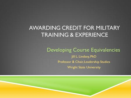 AWARDING CREDIT FOR MILITARY TRAINING & EXPERIENCE Developing Course Equivalencies Jill L. Lindsey, PhD Professor & Chair, Leadership Studies Wright State.