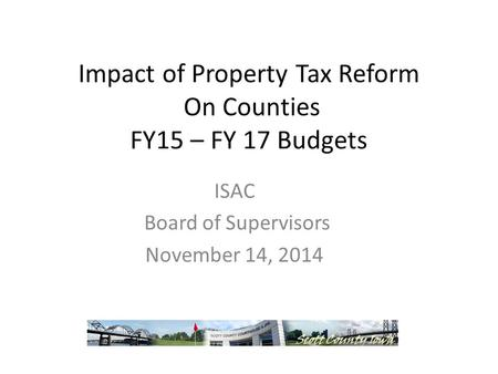 Impact of Property Tax Reform On Counties FY15 – FY 17 Budgets ISAC Board of Supervisors November 14, 2014.