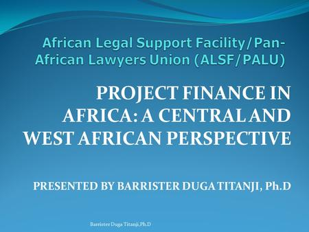 PROJECT FINANCE IN AFRICA: A CENTRAL AND WEST AFRICAN PERSPECTIVE PRESENTED BY BARRISTER DUGA TITANJI, Ph.D Barrister Duga Titanji,Ph.D.